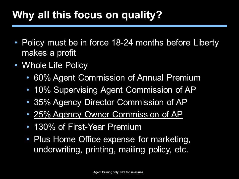 Agent training only. Not for sales use. Why all this focus on quality? Policy must be in force 18-24 months before Liberty makes a profit Whole Life P