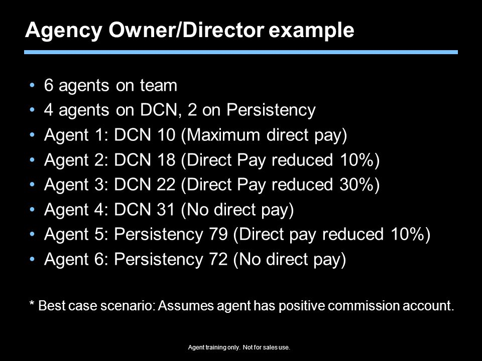 Agent training only. Not for sales use. Agency Owner/Director example 6 agents on team 4 agents on DCN, 2 on Persistency Agent 1: DCN 10 (Maximum dire