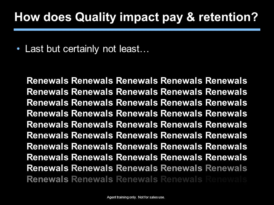 Agent training only. Not for sales use. How does Quality impact pay & retention? Last but certainly not least… Renewals
