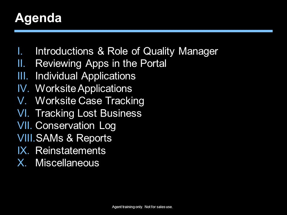 Agenda I.Introductions & Role of Quality Manager II.Reviewing Apps in the Portal III.Individual Applications IV.Worksite Applications V.Worksite Case Tracking VI.Tracking Lost Business VII.Conservation Log VIII.SAMs & Reports IX.Reinstatements X.Miscellaneous