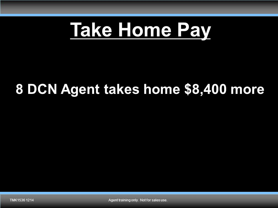 Take Home Pay 8 DCN Agent takes home $8,400 more TMK1536 1214Agent training only. Not for sales use.