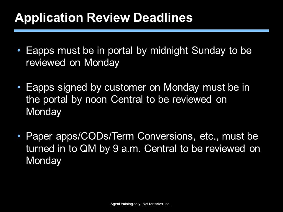 Agent training only. Not for sales use. Application Review Deadlines Eapps must be in portal by midnight Sunday to be reviewed on Monday Eapps signed