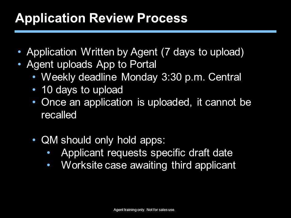 Agent training only. Not for sales use. Application Review Process Application Written by Agent (7 days to upload) Agent uploads App to Portal Weekly