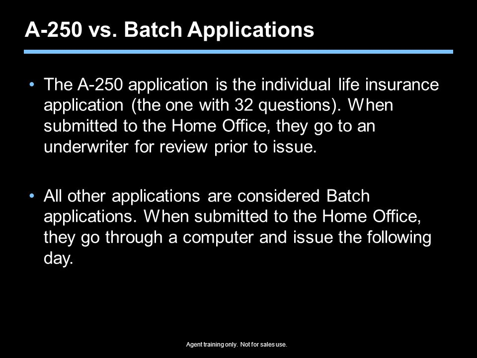Agent training only. Not for sales use. A-250 vs. Batch Applications The A-250 application is the individual life insurance application (the one with