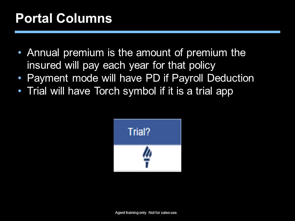 Agent training only. Not for sales use. Portal Columns Annual premium is the amount of premium the insured will pay each year for that policy Payment