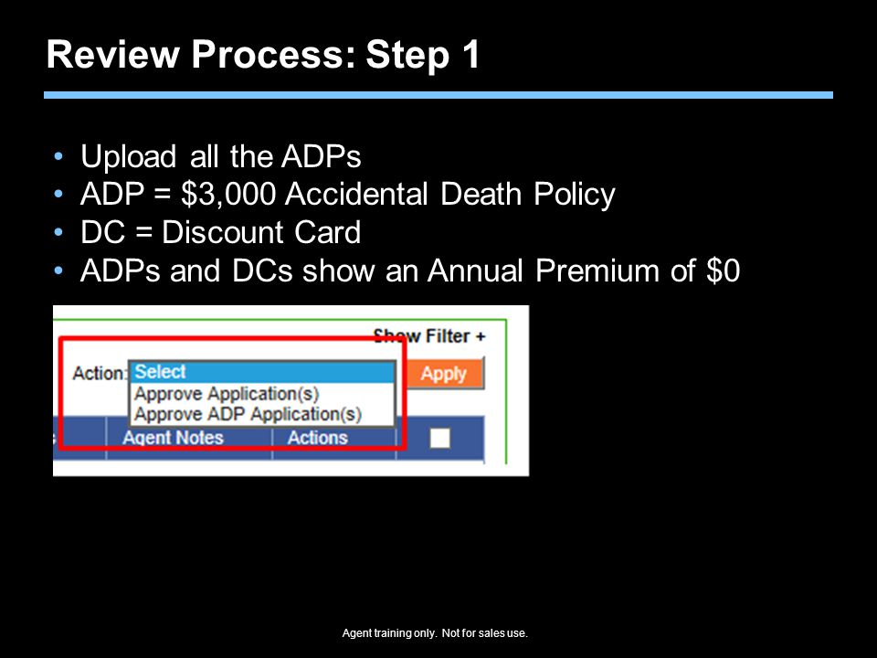 Agent training only. Not for sales use. Review Process: Step 1 Upload all the ADPs ADP = $3,000 Accidental Death Policy DC = Discount Card ADPs and DC