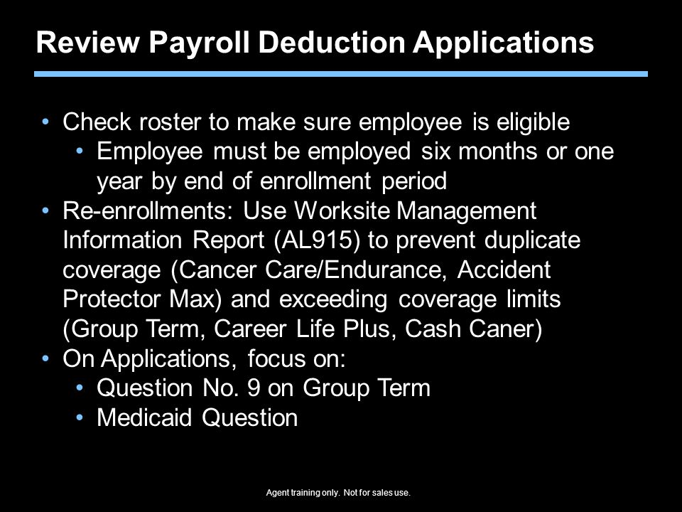 Agent training only. Not for sales use. Review Payroll Deduction Applications Check roster to make sure employee is eligible Employee must be employed