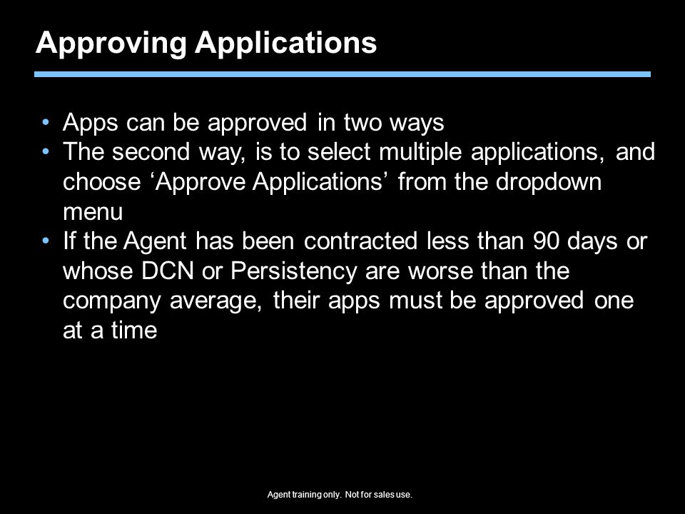 Agent training only. Not for sales use. Approving Applications Apps can be approved in two ways The second way, is to select multiple applications, an