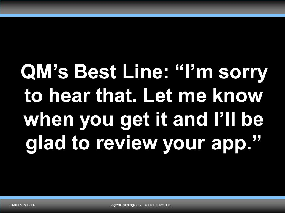 """Agent training only. Not for sales use. QM's Best Line: """"I'm sorry to hear that. Let me know when you get it and I'll be glad to review your app."""" TMK"""