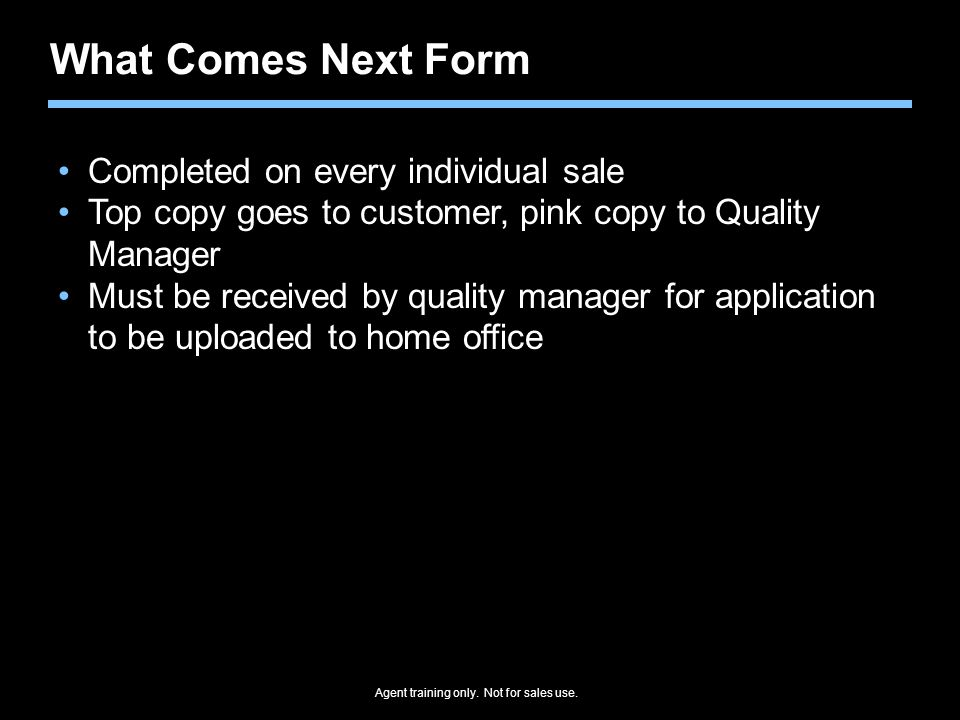 Agent training only. Not for sales use. What Comes Next Form Completed on every individual sale Top copy goes to customer, pink copy to Quality Manage