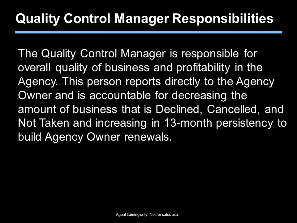 Agent training only. Not for sales use. Quality Control Manager Responsibilities The Quality Control Manager is responsible for overall quality of bus