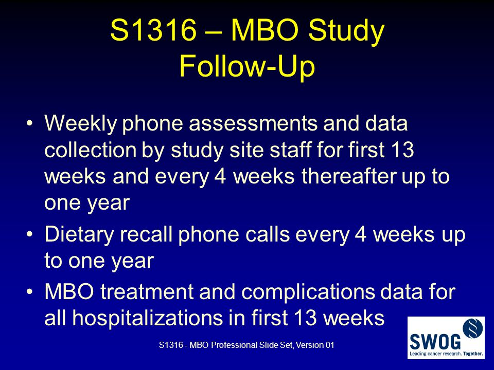 S1316 – MBO Study Follow-Up Weekly phone assessments and data collection by study site staff for first 13 weeks and every 4 weeks thereafter up to one