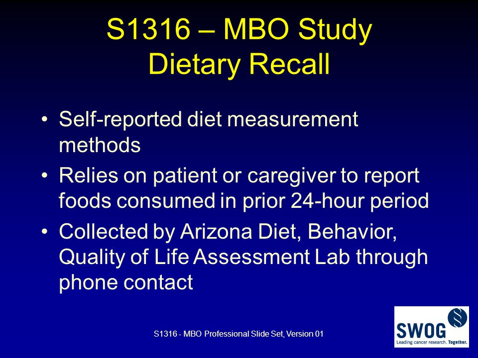 S1316 – MBO Study Dietary Recall Self-reported diet measurement methods Relies on patient or caregiver to report foods consumed in prior 24-hour perio