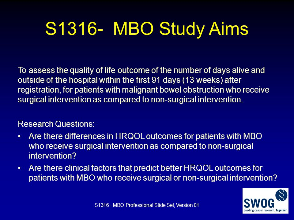 S1316 – MBO Study Primary Endpoint Good days = days out of the hospital and alive in the first 91 days (13 weeks) after registration Secondary Endpoints Days with NG tube Days with NG tube Days eating (Diet recalls) Days eating (Diet recalls) HRQOL (MDASI-GI, EQ-5D-5L) HRQOL (MDASI-GI, EQ-5D-5L) Morbidity/Mortality Morbidity/Mortality Survival Survival S1316 - MBO Professional Slide Set, Version 01