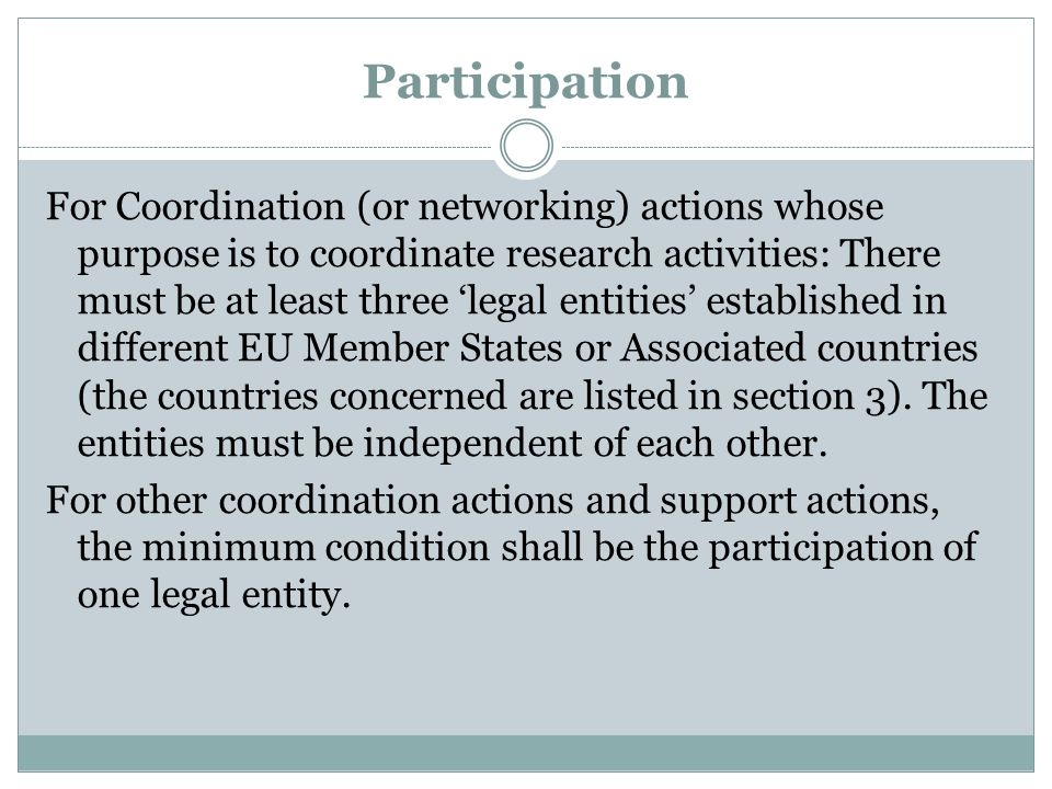 Participation For Coordination (or networking) actions whose purpose is to coordinate research activities: There must be at least three 'legal entities' established in different EU Member States or Associated countries (the countries concerned are listed in section 3).