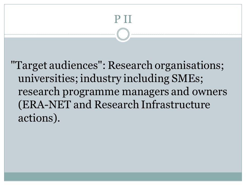 P II Target audiences : Research organisations; universities; industry including SMEs; research programme managers and owners (ERA-NET and Research Infrastructure actions).