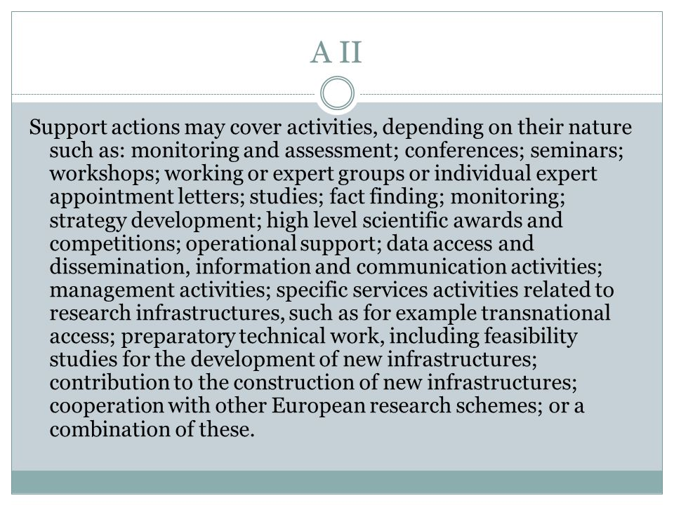 A II Support actions may cover activities, depending on their nature such as: monitoring and assessment; conferences; seminars; workshops; working or expert groups or individual expert appointment letters; studies; fact finding; monitoring; strategy development; high level scientific awards and competitions; operational support; data access and dissemination, information and communication activities; management activities; specific services activities related to research infrastructures, such as for example transnational access; preparatory technical work, including feasibility studies for the development of new infrastructures; contribution to the construction of new infrastructures; cooperation with other European research schemes; or a combination of these.