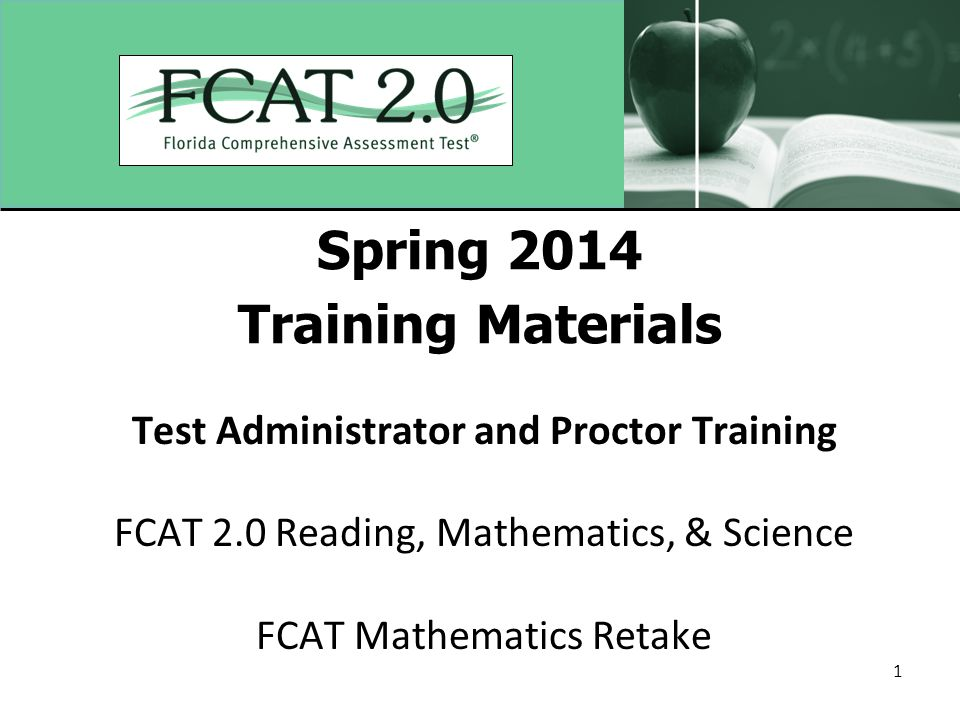 1 Spring 2014 Training Materials Test Administrator and Proctor Training FCAT 2.0 Reading, Mathematics, & Science FCAT Mathematics Retake