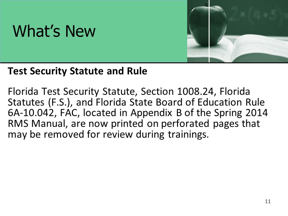 11 What's New Test Security Statute and Rule Florida Test Security Statute, Section 1008.24, Florida Statutes (F.S.), and Florida State Board of Education Rule 6A-10.042, FAC, located in Appendix B of the Spring 2014 RMS Manual, are now printed on perforated pages that may be removed for review during trainings.