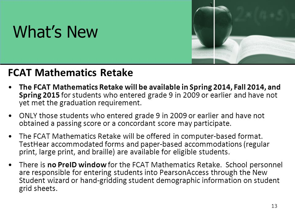 What's New FCAT Mathematics Retake The FCAT Mathematics Retake will be available in Spring 2014, Fall 2014, and Spring 2015 for students who entered grade 9 in 2009 or earlier and have not yet met the graduation requirement.