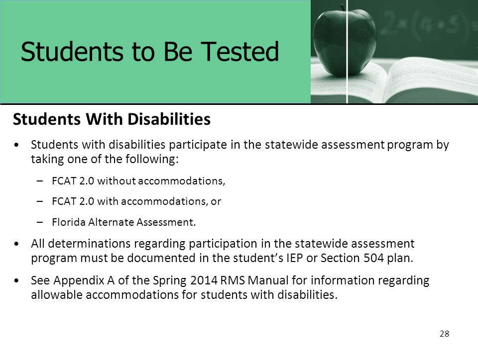 28 Students to Be Tested Students With Disabilities Students with disabilities participate in the statewide assessment program by taking one of the following: –FCAT 2.0 without accommodations, –FCAT 2.0 with accommodations, or –Florida Alternate Assessment.