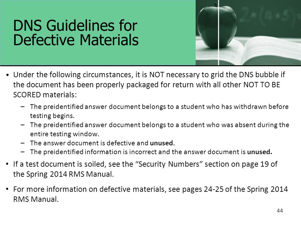 DNS Guidelines for Defective Materials Under the following circumstances, it is NOT necessary to grid the DNS bubble if the document has been properly packaged for return with all other NOT TO BE SCORED materials: –The preidentified answer document belongs to a student who has withdrawn before testing begins.