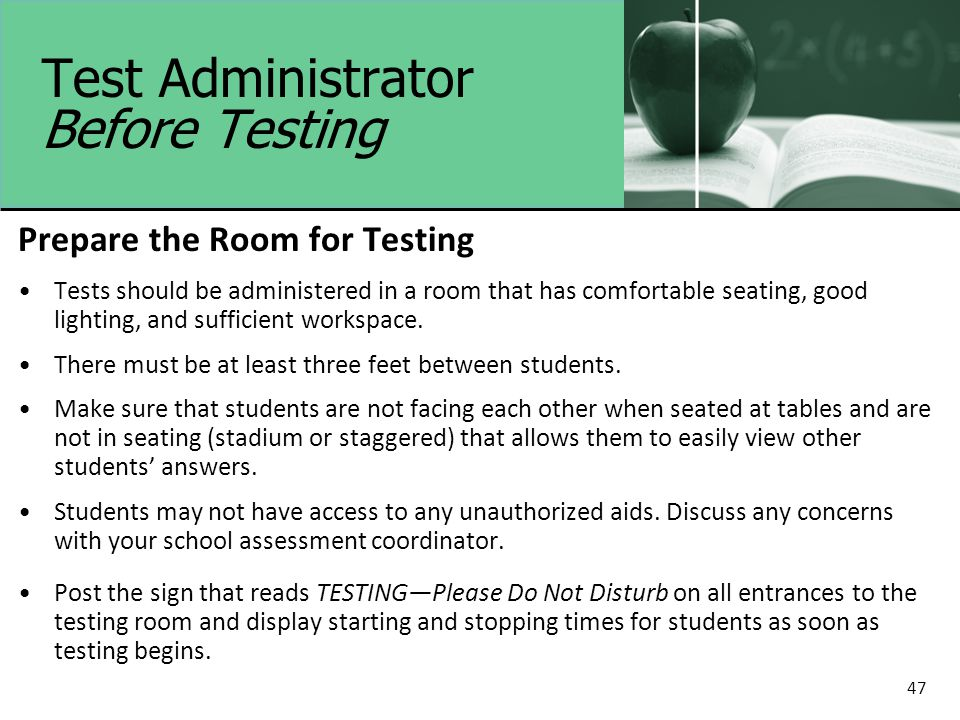 47 Test Administrator Before Testing Prepare the Room for Testing Tests should be administered in a room that has comfortable seating, good lighting, and sufficient workspace.
