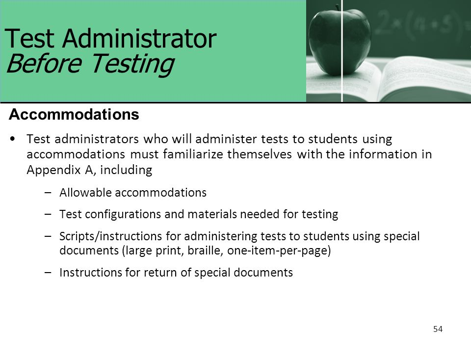 54 Test Administrator Before Testing Accommodations Test administrators who will administer tests to students using accommodations must familiarize themselves with the information in Appendix A, including –Allowable accommodations –Test configurations and materials needed for testing –Scripts/instructions for administering tests to students using special documents (large print, braille, one-item-per-page) –Instructions for return of special documents