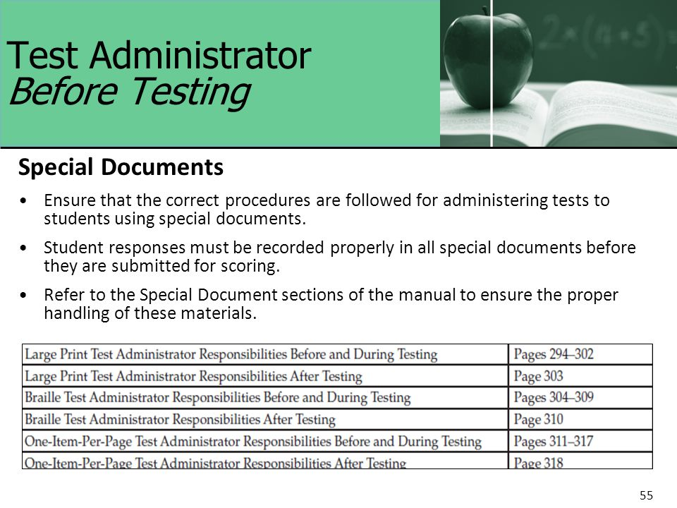 55 Test Administrator Before Testing Special Documents Ensure that the correct procedures are followed for administering tests to students using special documents.