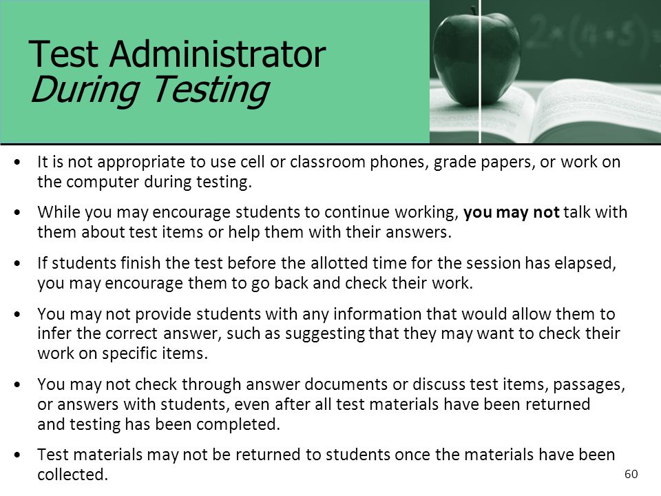 60 Test Administrator During Testing It is not appropriate to use cell or classroom phones, grade papers, or work on the computer during testing.