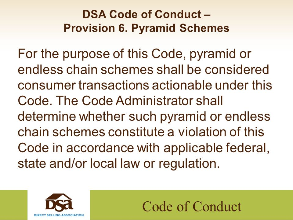 Code of Conduct DSA Code of Conduct – Provision 6. Pyramid Schemes For the purpose of this Code, pyramid or endless chain schemes shall be considered