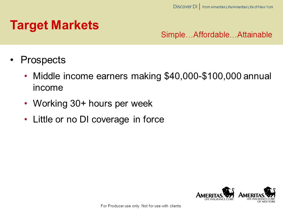 Discover DI | from Ameritas Life/Ameritas Life of New York Target Markets Prospects Middle income earners making $40,000-$100,000 annual income Workin