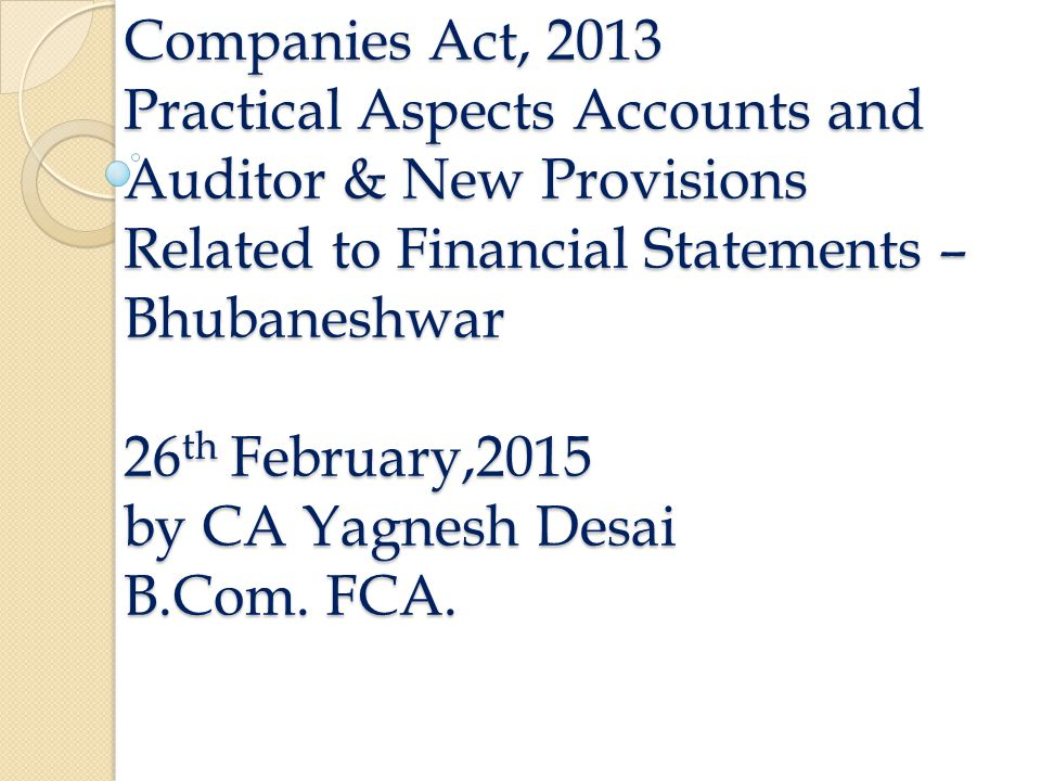 Companies Act, 2013 Practical Aspects Accounts and Auditor & New Provisions Related to Financial Statements – Bhubaneshwar 26 th February,2015 by CA Yagnesh Desai B.Com.