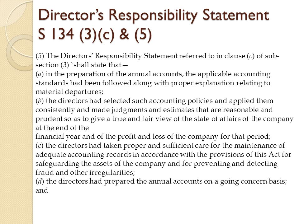 Director's Responsibility Statement S 134 (3)(c) & (5) ( 5 ) The Directors' Responsibility Statement referred to in clause ( c ) of sub- section ( 3 ) `shall state that— ( a ) in the preparation of the annual accounts, the applicable accounting standards had been followed along with proper explanation relating to material departures; ( b ) the directors had selected such accounting policies and applied them consistently and made judgments and estimates that are reasonable and prudent so as to give a true and fair view of the state of affairs of the company at the end of the financial year and of the profit and loss of the company for that period; ( c ) the directors had taken proper and sufficient care for the maintenance of adequate accounting records in accordance with the provisions of this Act for safeguarding the assets of the company and for preventing and detecting fraud and other irregularities; ( d ) the directors had prepared the annual accounts on a going concern basis; and