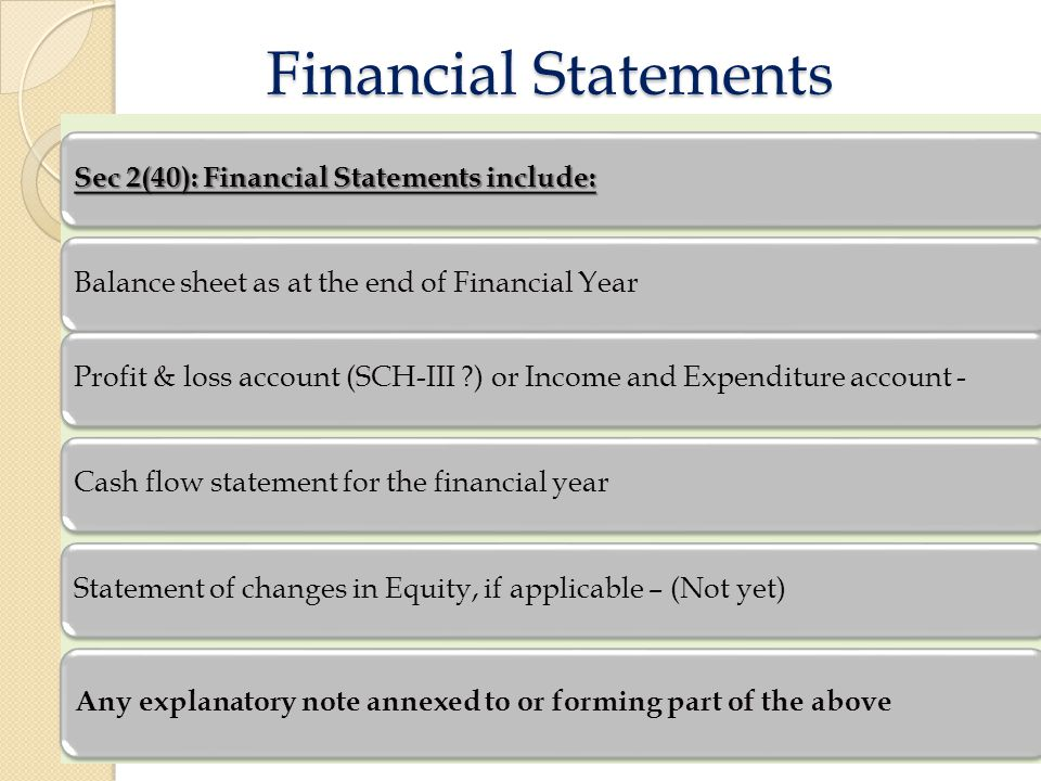 Financial Statements Financial Statements Sec 2(40): Financial Statements include: Balance sheet as at the end of Financial YearProfit & loss account (SCH-III ) or Income and Expenditure account -Cash flow statement for the financial yearStatement of changes in Equity, if applicable – (Not yet) Any explanatory note annexed to or forming part of the above