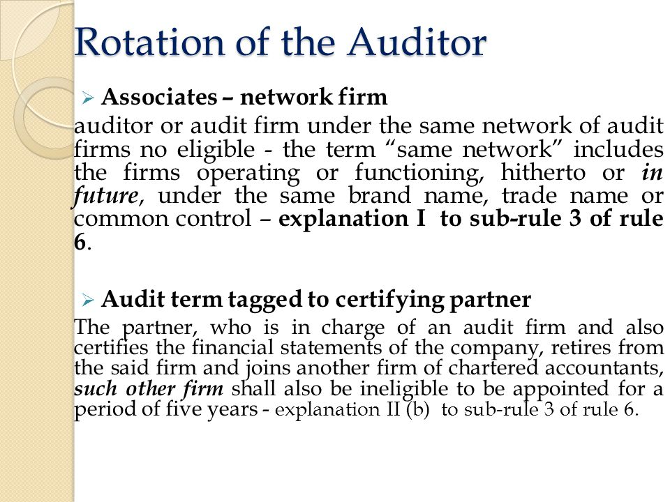 Rotation of the Auditor  Associates – network firm auditor or audit firm under the same network of audit firms no eligible - the term same network includes the firms operating or functioning, hitherto or in future, under the same brand name, trade name or common control – explanation I to sub-rule 3 of rule 6.
