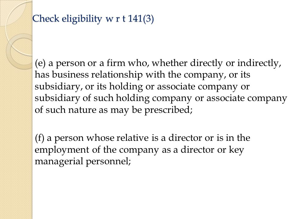 Check eligibility w r t 141(3) (e) a person or a firm who, whether directly or indirectly, has business relationship with the company, or its subsidiary, or its holding or associate company or subsidiary of such holding company or associate company of such nature as may be prescribed; (f) a person whose relative is a director or is in the employment of the company as a director or key managerial personnel;