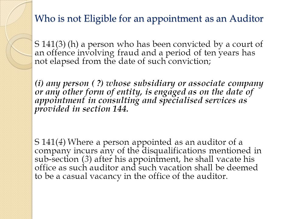 Who is not Eligible for an appointment as an Auditor S 141(3) (h) a person who has been convicted by a court of an offence involving fraud and a period of ten years has not elapsed from the date of such conviction; (i) any person ( ) whose subsidiary or associate company or any other form of entity, is engaged as on the date of appointment in consulting and specialised services as provided in section 144.