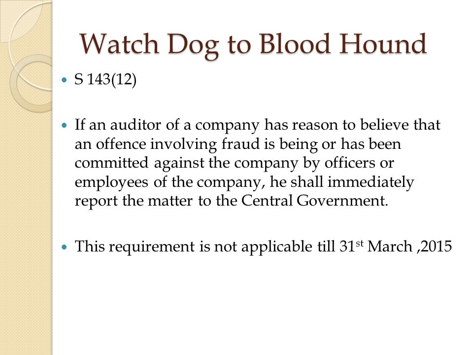 Watch Dog to Blood Hound S 143(12) If an auditor of a company has reason to believe that an offence involving fraud is being or has been committed against the company by officers or employees of the company, he shall immediately report the matter to the Central Government.