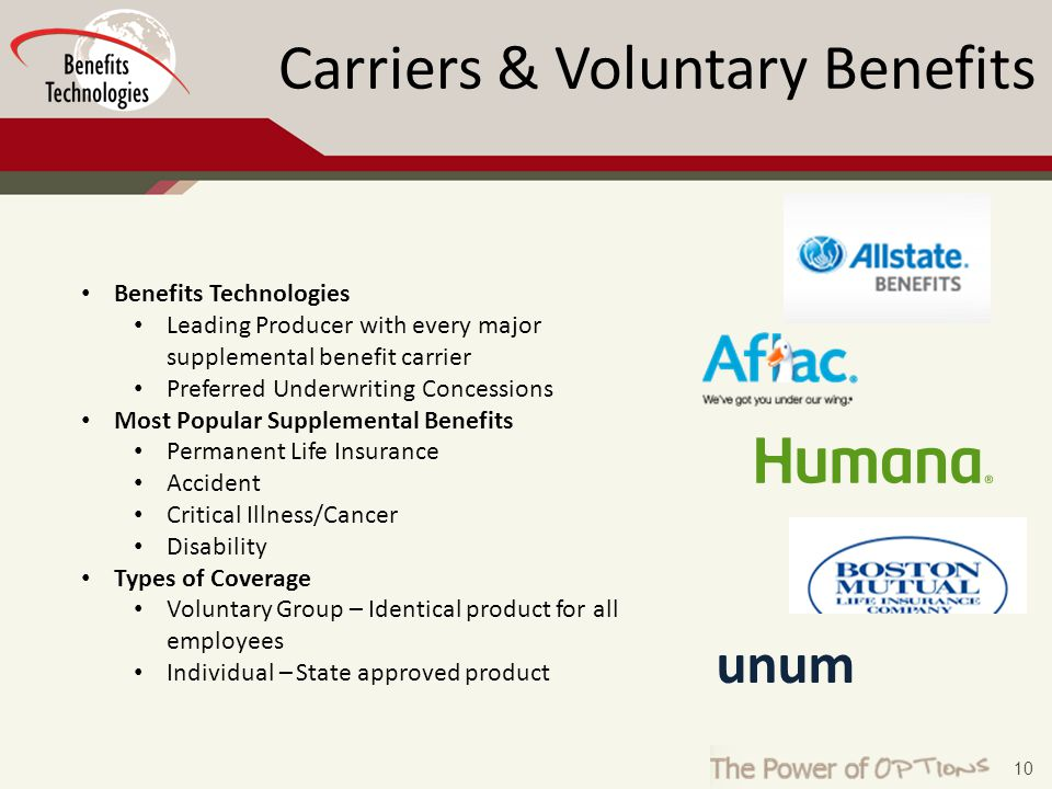 10 unum Benefits Technologies Leading Producer with every major supplemental benefit carrier Preferred Underwriting Concessions Most Popular Supplemental Benefits Permanent Life Insurance Accident Critical Illness/Cancer Disability Types of Coverage Voluntary Group – Identical product for all employees Individual – State approved product Carriers & Voluntary Benefits