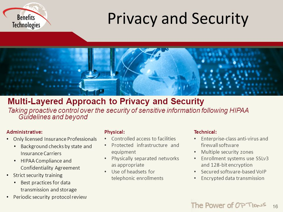 16 Privacy and Security Multi-Layered Approach to Privacy and Security Taking proactive control over the security of sensitive information following HIPAA Guidelines and beyond Physical: Controlled access to facilities Protected infrastructure and equipment Physically separated networks as appropriate Use of headsets for telephonic enrollments Administrative: Only licensed Insurance Professionals Background checks by state and Insurance Carriers HIPAA Compliance and Confidentiality Agreement Strict security training Best practices for data transmission and storage Periodic security protocol review Technical: Enterprise-class anti-virus and firewall software Multiple security zones Enrollment systems use SSLv3 and 128-bit encryption Secured software-based VoIP Encrypted data transmission