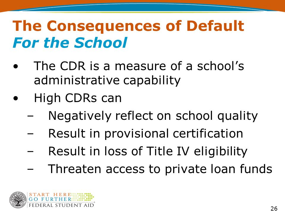 26 The Consequences of Default For the School The CDR is a measure of a school's administrative capability High CDRs can –Negatively reflect on school
