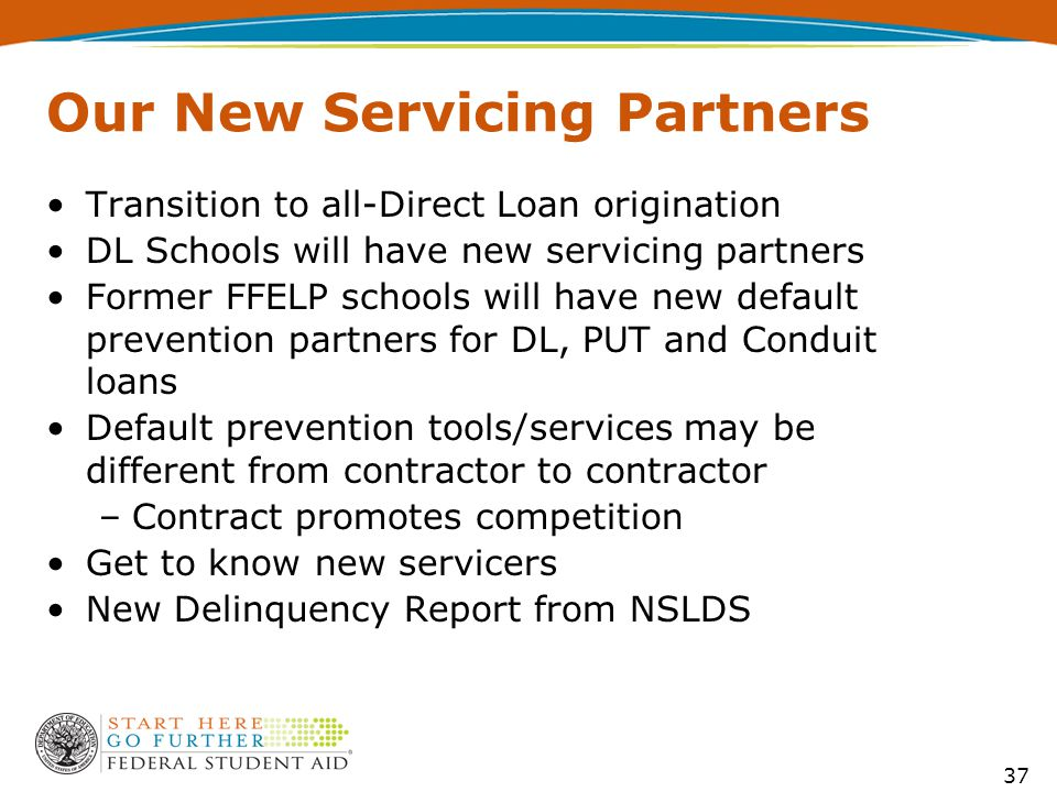 37 Our New Servicing Partners Transition to all-Direct Loan origination DL Schools will have new servicing partners Former FFELP schools will have new