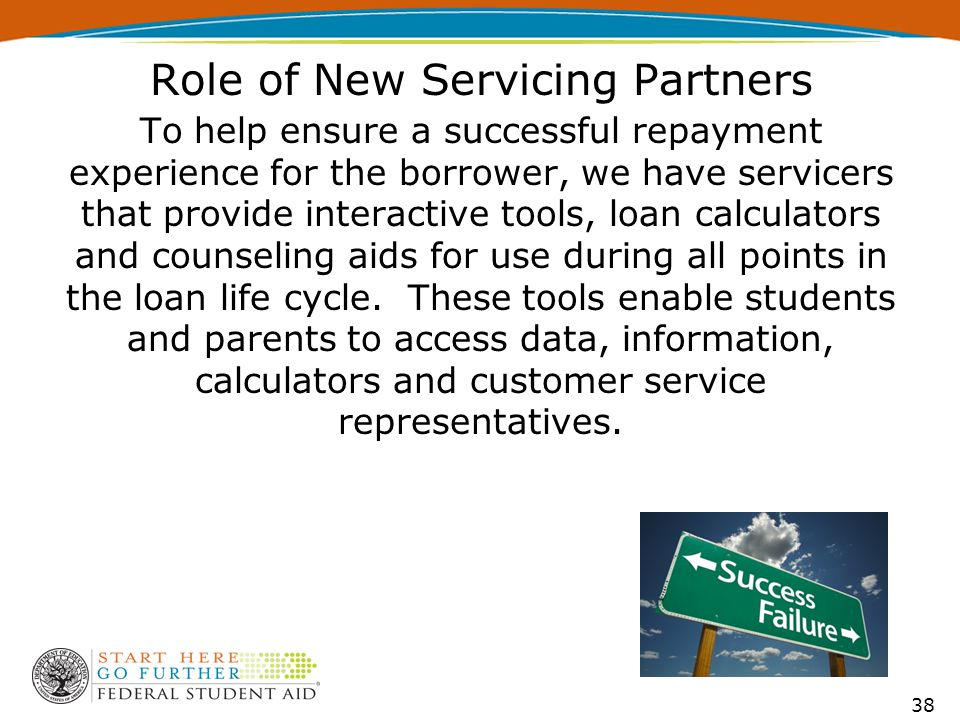 Role of New Servicing Partners To help ensure a successful repayment experience for the borrower, we have servicers that provide interactive tools, lo