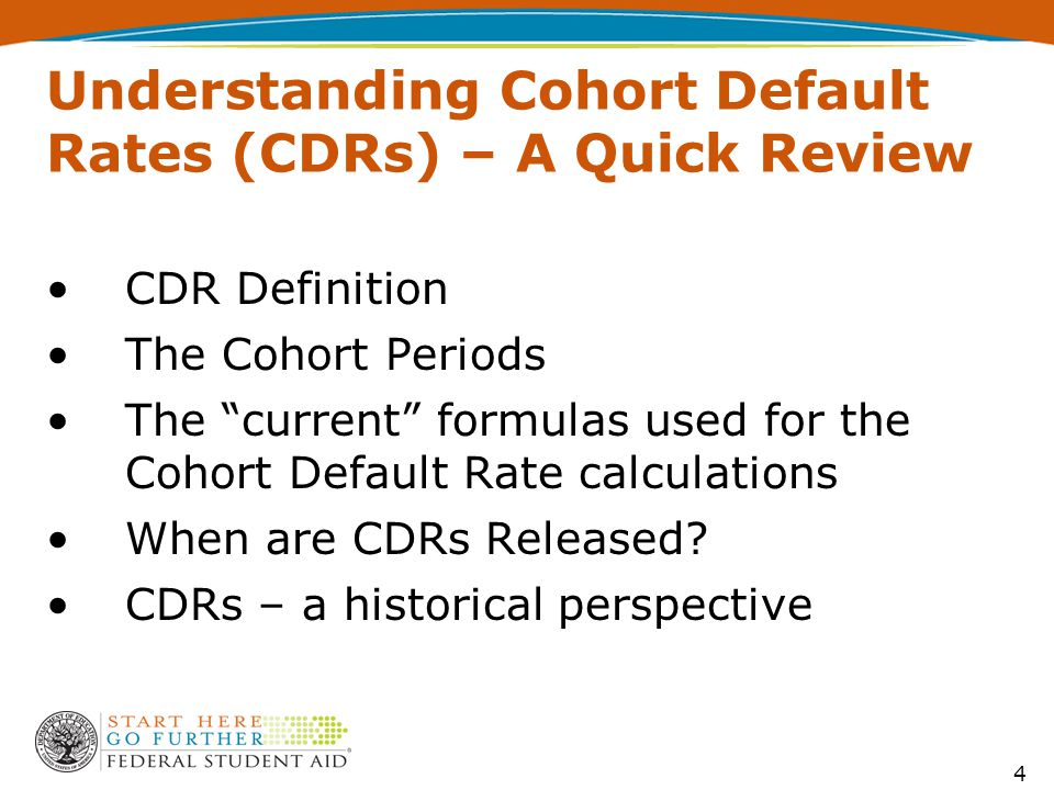 4 Understanding Cohort Default Rates (CDRs) – A Quick Review CDR Definition The Cohort Periods The current formulas used for the Cohort Default Rate calculations When are CDRs Released.