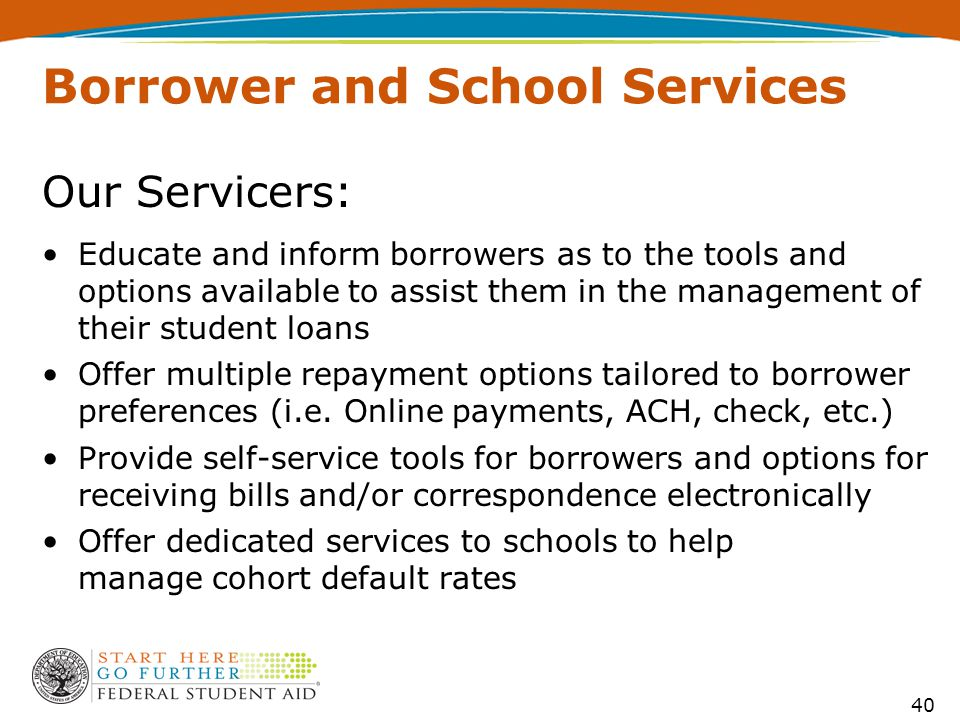 Our Servicers: Educate and inform borrowers as to the tools and options available to assist them in the management of their student loans Offer multip