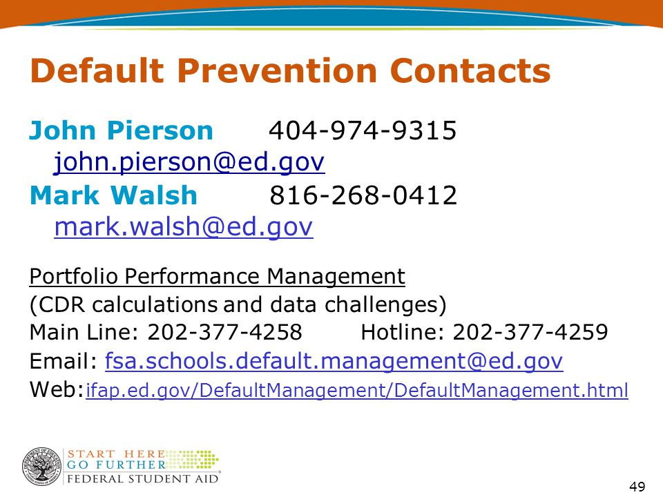 49 Default Prevention Contacts John Pierson 404-974-9315 john.pierson@ed.gov john.pierson@ed.gov Mark Walsh 816-268-0412 mark.walsh@ed.gov Portfolio P