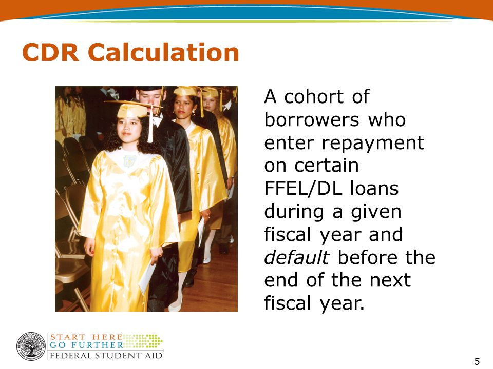 5 CDR Calculation A cohort of borrowers who enter repayment on certain FFEL/DL loans during a given fiscal year and default before the end of the next fiscal year.