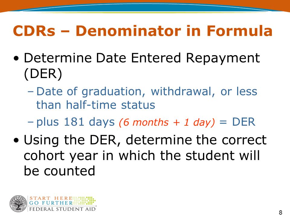 8 CDRs – Denominator in Formula Determine Date Entered Repayment (DER) –Date of graduation, withdrawal, or less than half-time status –plus 181 days (6 months + 1 day) = DER Using the DER, determine the correct cohort year in which the student will be counted