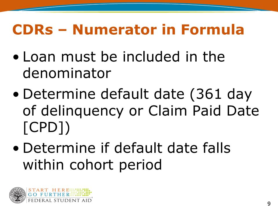9 CDRs – Numerator in Formula Loan must be included in the denominator Determine default date (361 day of delinquency or Claim Paid Date [CPD]) Determine if default date falls within cohort period